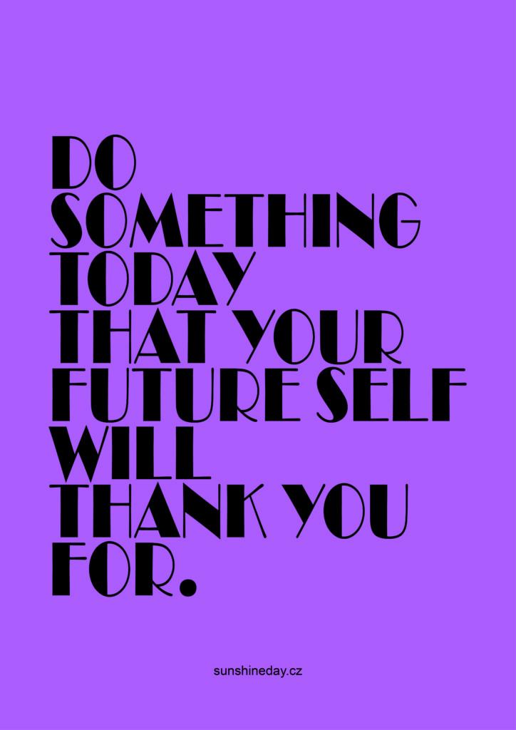 Udělejte pro sebe dnes něco, za co si v budoucnu poděkujete.